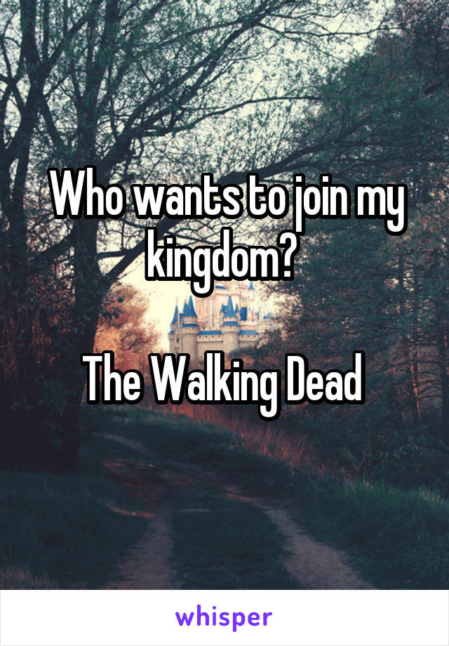 Who wants to join my kingdom?   The Walking Dead