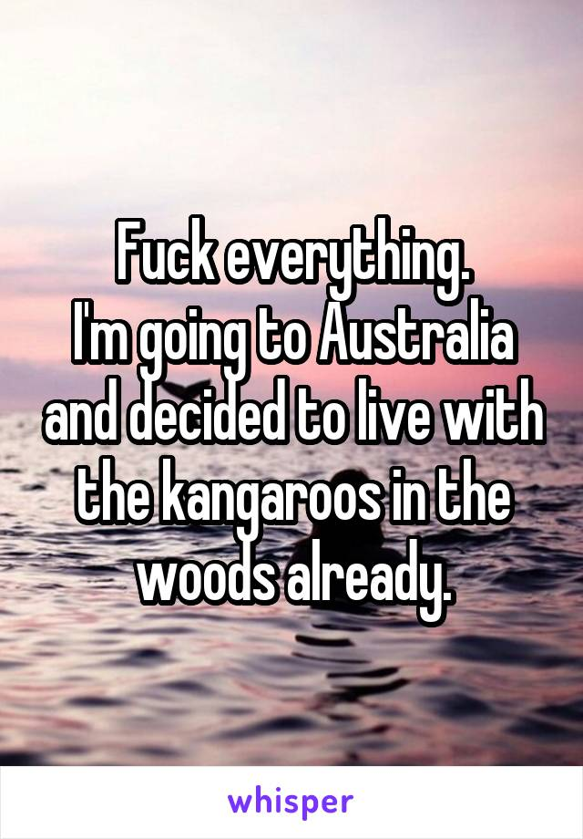 Fuck everything. I'm going to Australia and decided to live with the kangaroos in the woods already.