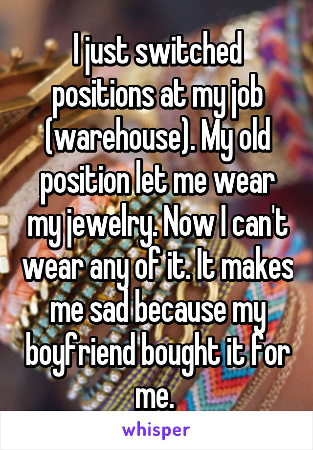 I just switched positions at my job (warehouse). My old position let me wear my jewelry. Now I can't wear any of it. It makes me sad because my boyfriend bought it for me.