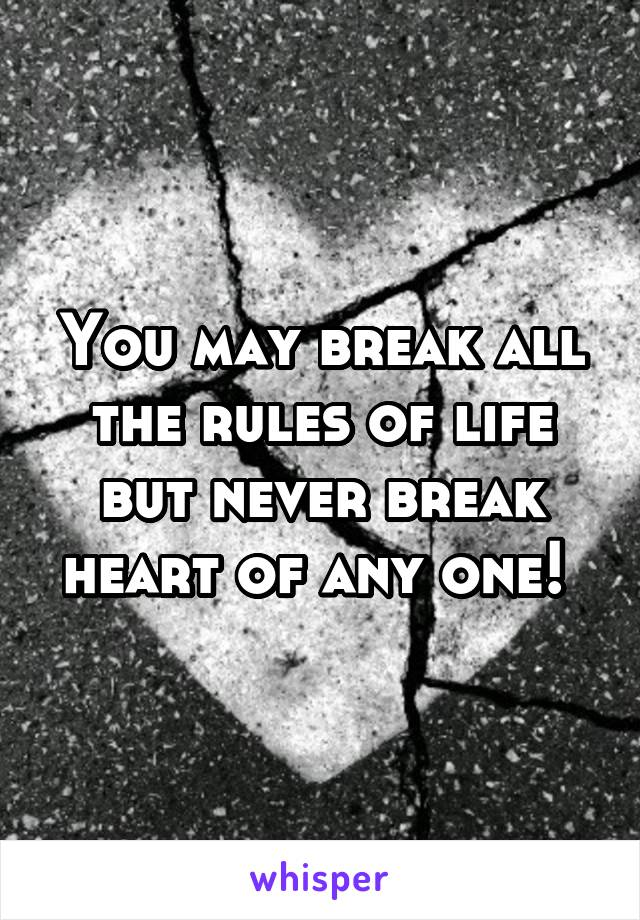 You may break all the rules of life but never break heart of any one!