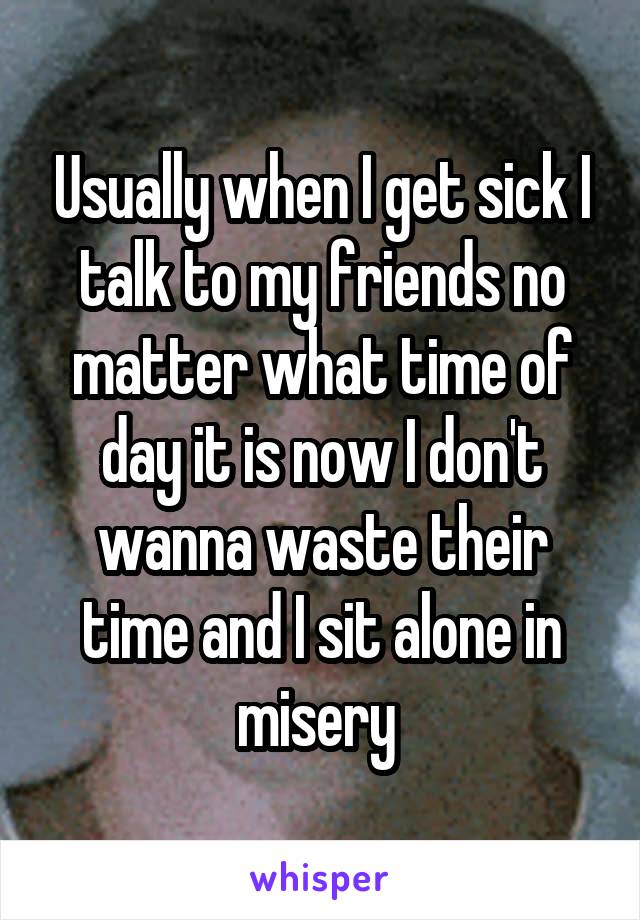 Usually when I get sick I talk to my friends no matter what time of day it is now I don't wanna waste their time and I sit alone in misery