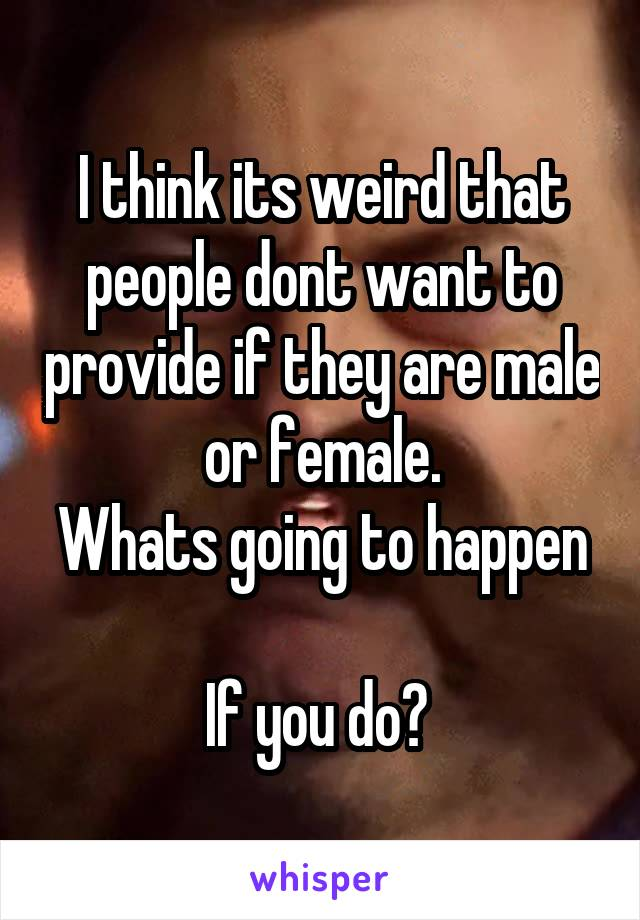 I think its weird that people dont want to provide if they are male or female. Whats going to happen  If you do?