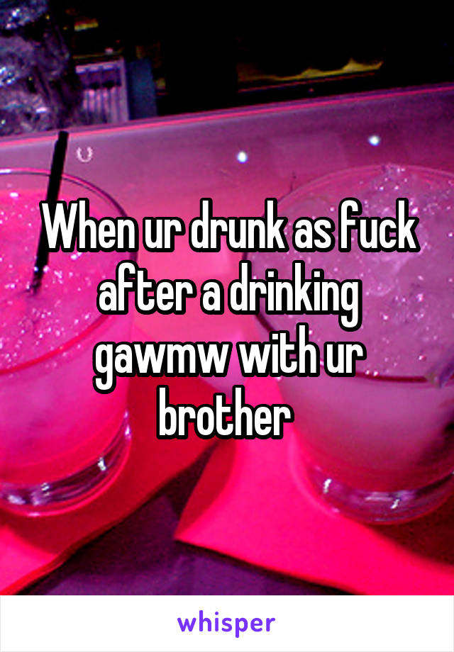 When ur drunk as fuck after a drinking gawmw with ur brother