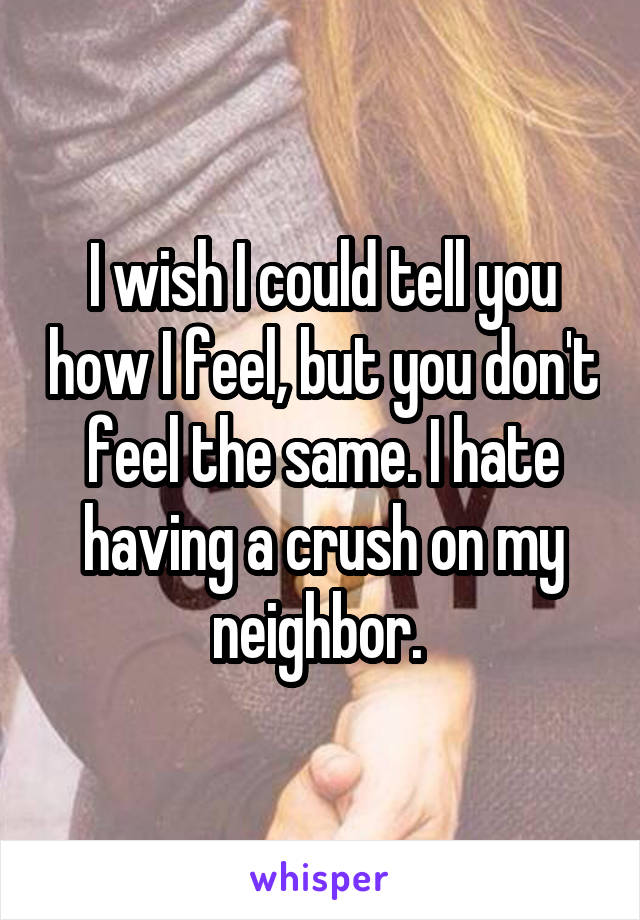I wish I could tell you how I feel, but you don't feel the same. I hate having a crush on my neighbor.