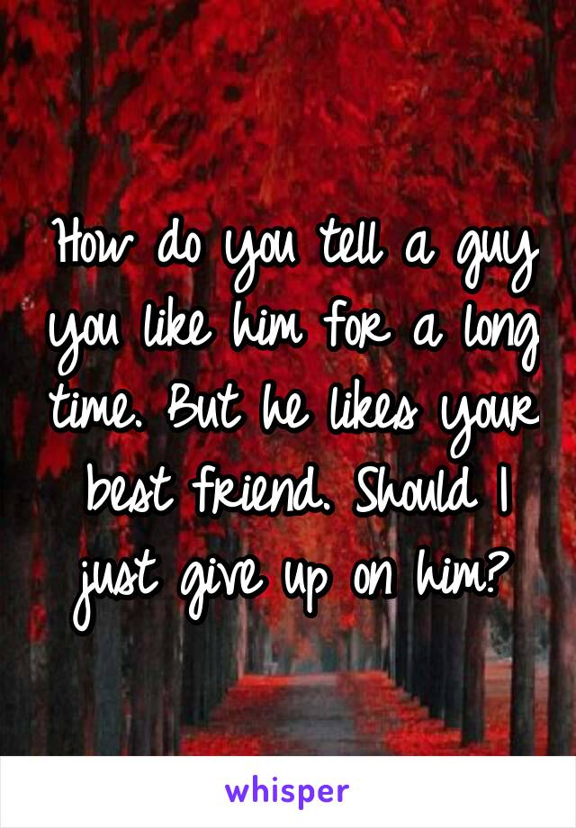 How do you tell a guy you like him for a long time. But he likes your best friend. Should I just give up on him?