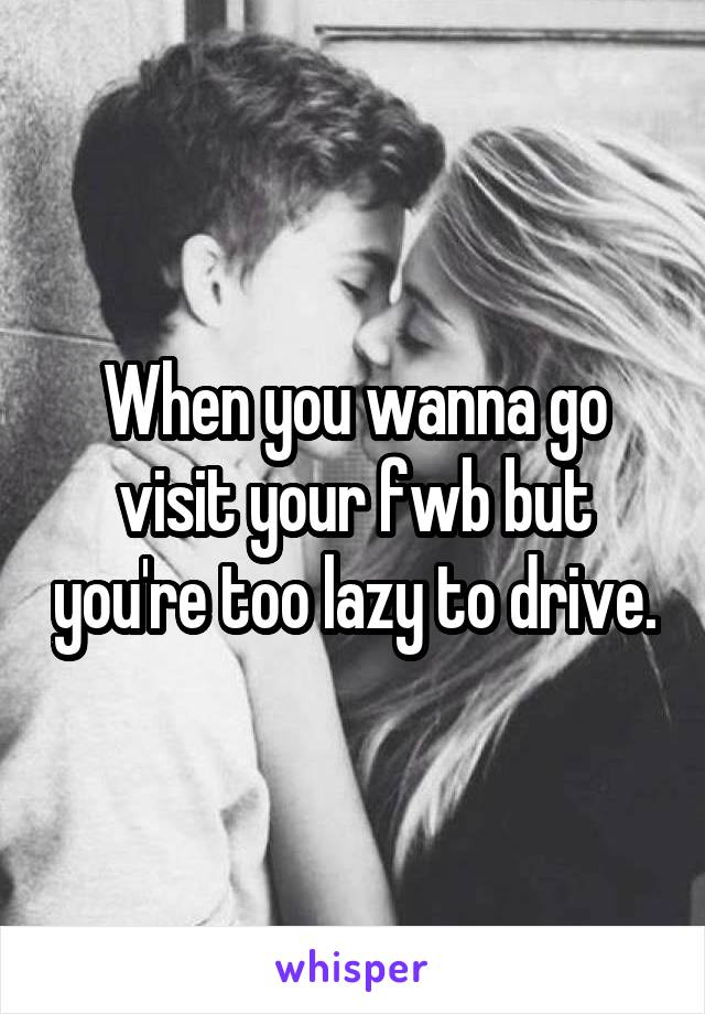 When you wanna go visit your fwb but you're too lazy to drive.