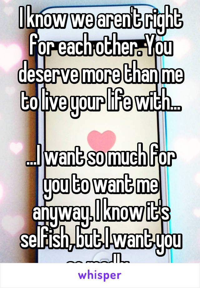 I know we aren't right for each other. You deserve more than me to live your life with...  ...I want so much for you to want me anyway. I know it's selfish, but I want you so madly.