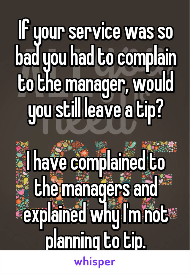 If your service was so bad you had to complain to the manager, would you still leave a tip?  I have complained to the managers and explained why I'm not planning to tip.
