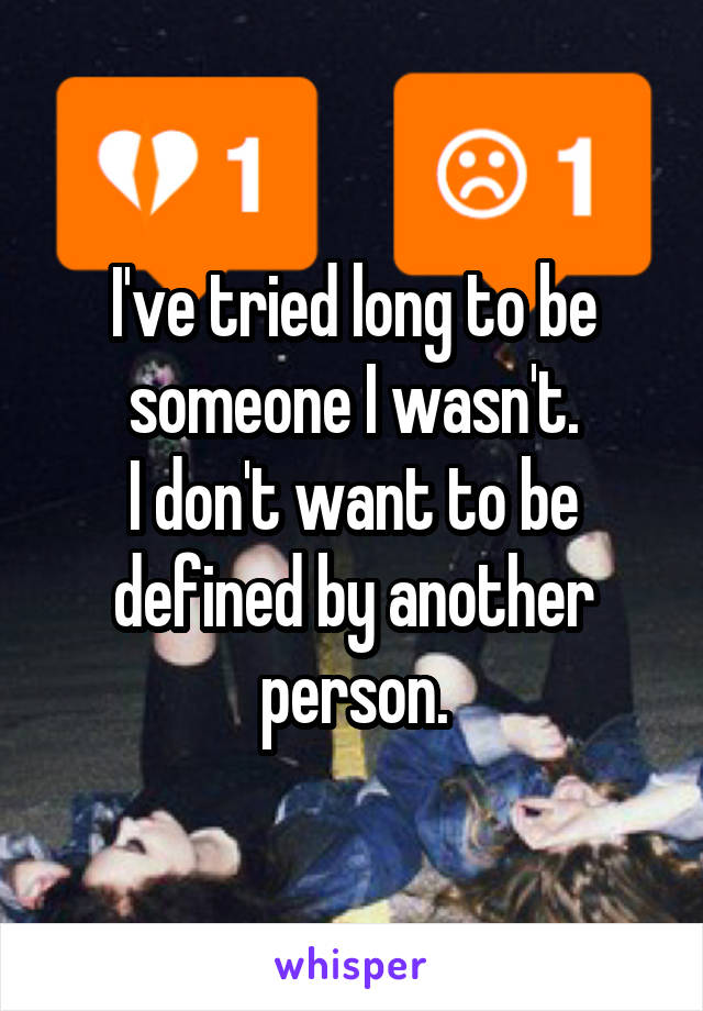 I've tried long to be someone I wasn't. I don't want to be defined by another person.