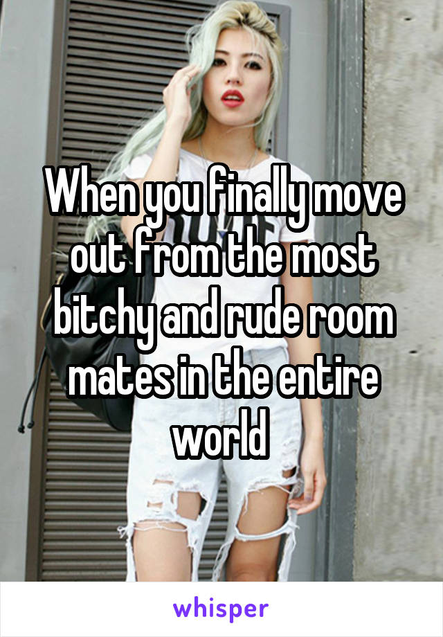 When you finally move out from the most bitchy and rude room mates in the entire world
