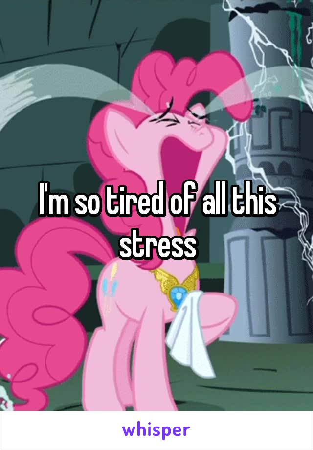 I'm so tired of all this stress