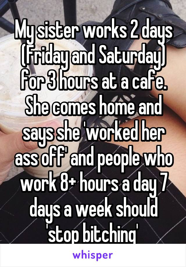 My sister works 2 days (Friday and Saturday) for 3 hours at a cafe. She comes home and says she 'worked her ass off' and people who work 8+ hours a day 7 days a week should 'stop bitching'