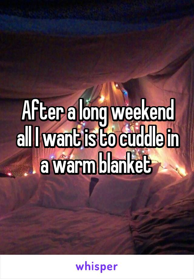 After a long weekend all I want is to cuddle in a warm blanket