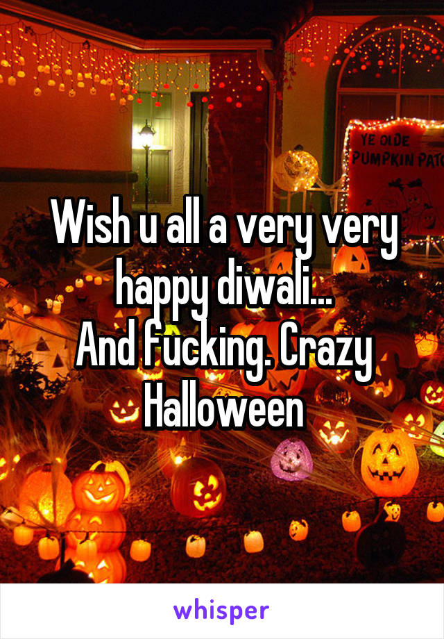 Wish u all a very very happy diwali... And fucking. Crazy Halloween