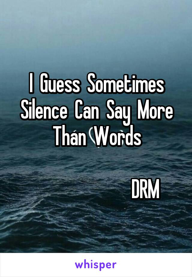 I  Guess  Sometimes Silence  Can  Say  More Than  Words                                             DRM