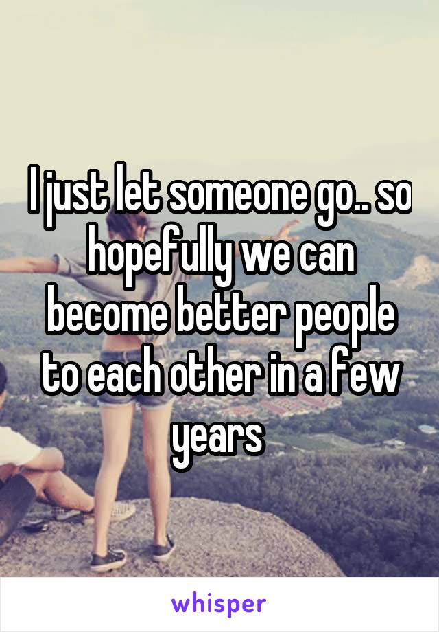 I just let someone go.. so hopefully we can become better people to each other in a few years