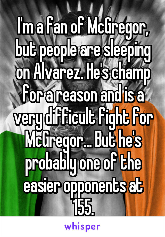 I'm a fan of McGregor, but people are sleeping on Alvarez. He's champ for a reason and is a very difficult fight for McGregor... But he's probably one of the easier opponents at 155.