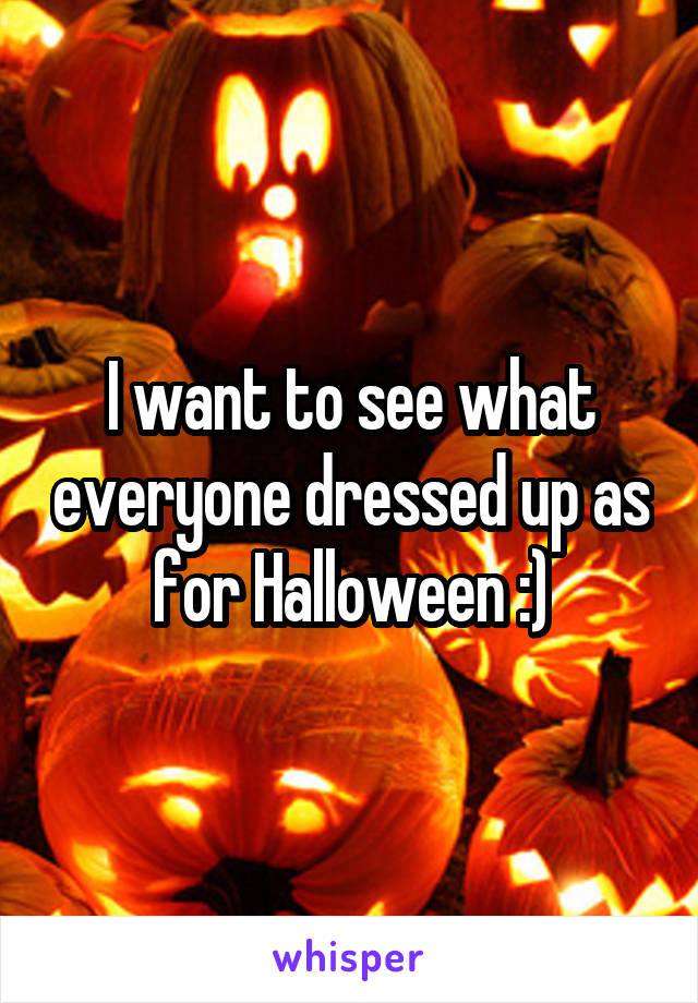 I want to see what everyone dressed up as for Halloween :)
