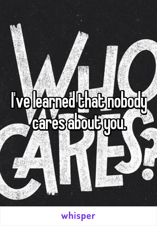 I've learned that nobody cares about you.