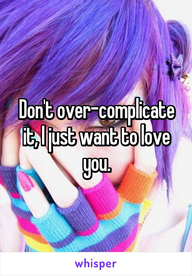 Don't over-complicate it, I just want to love you.