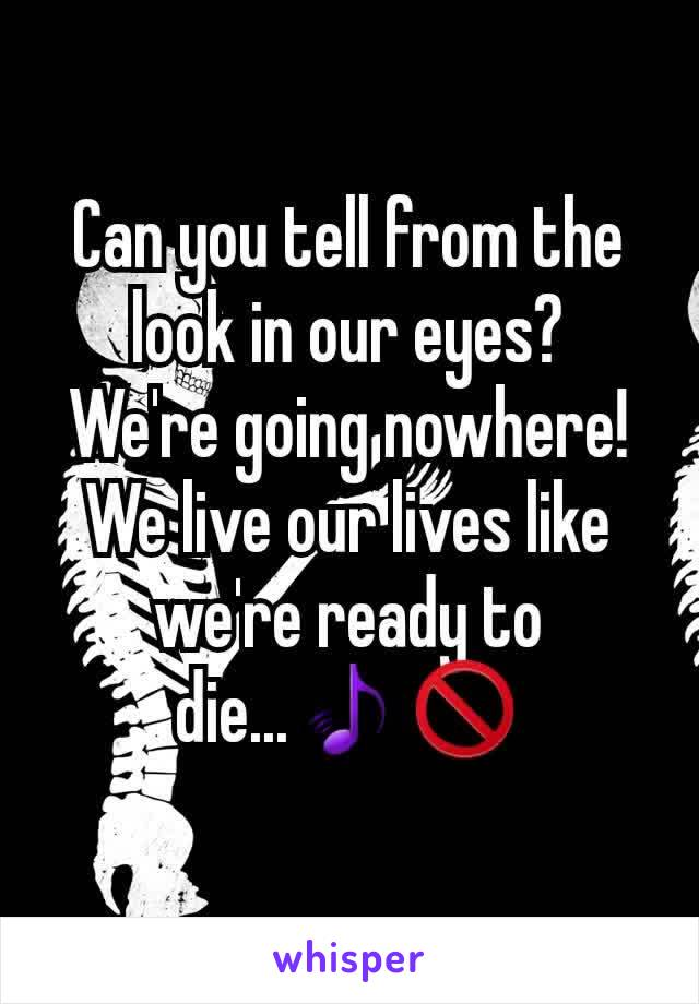 Can you tell from the look in our eyes? We're going nowhere! We live our lives like we're ready to die...🎵🚫