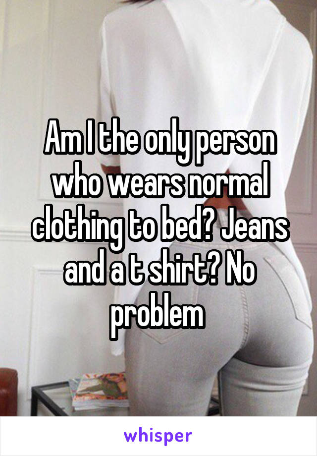 Am I the only person who wears normal clothing to bed? Jeans and a t shirt? No problem