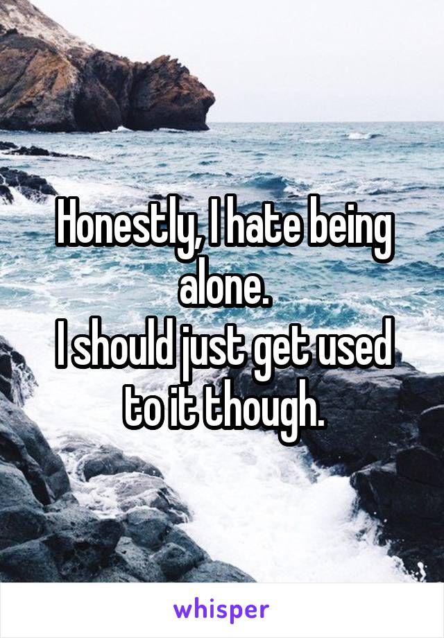 Honestly, I hate being alone. I should just get used to it though.