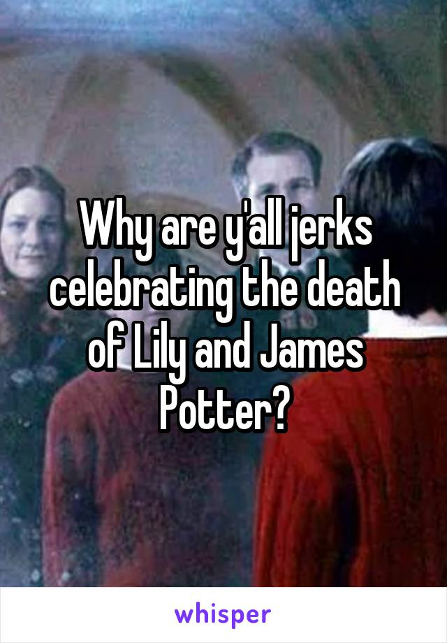 Why are y'all jerks celebrating the death of Lily and James Potter?