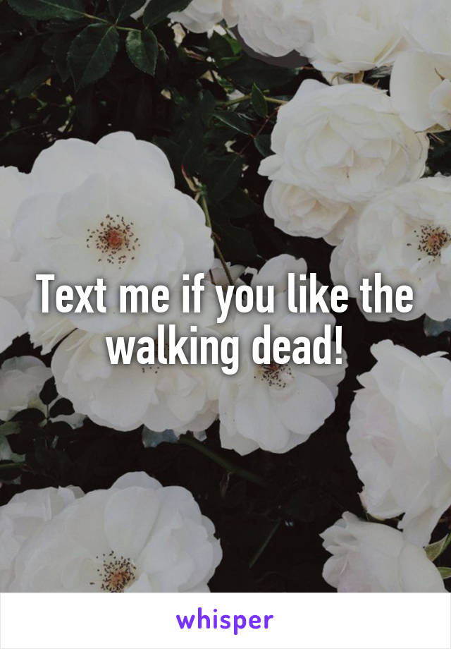 Text me if you like the walking dead!