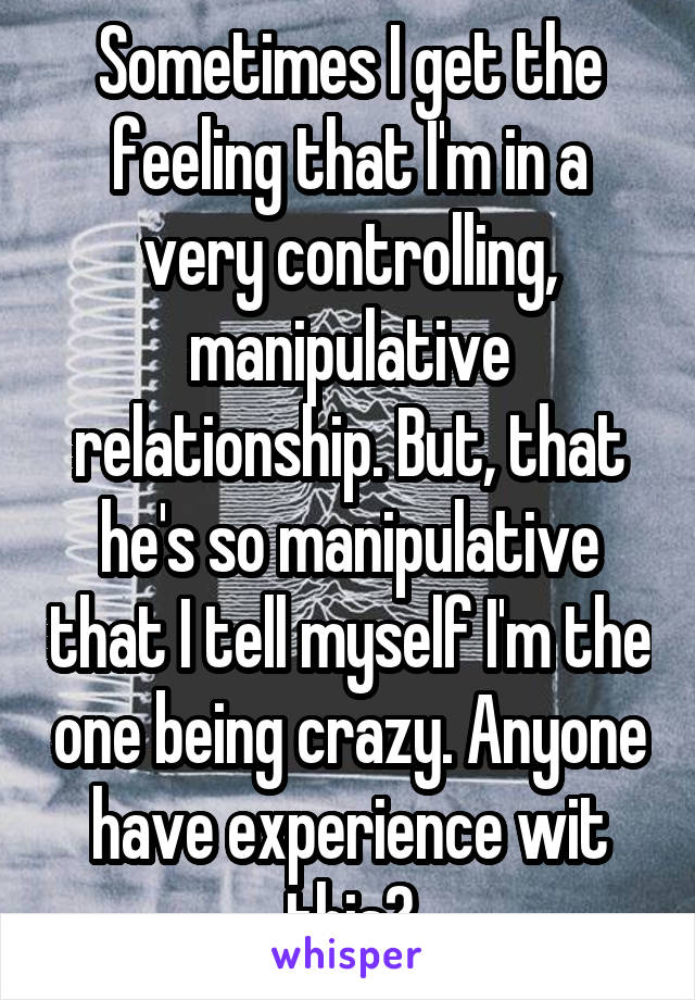 Sometimes I get the feeling that I'm in a very controlling, manipulative relationship. But, that he's so manipulative that I tell myself I'm the one being crazy. Anyone have experience wit this?