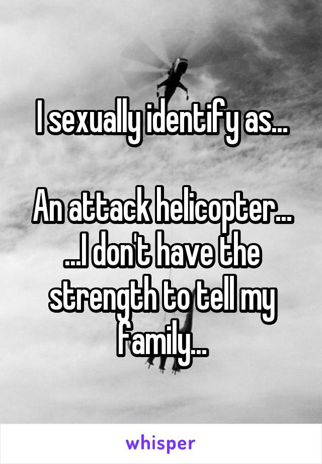 I sexually identify as...  An attack helicopter... ...I don't have the strength to tell my family...
