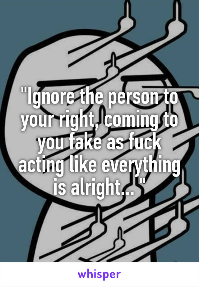 """""""Ignore the person to your right, coming to you fake as fuck acting like everything is alright... """""""