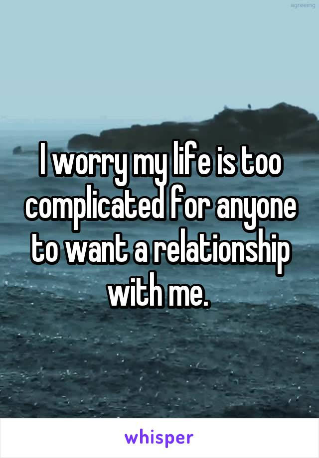 I worry my life is too complicated for anyone to want a relationship with me.