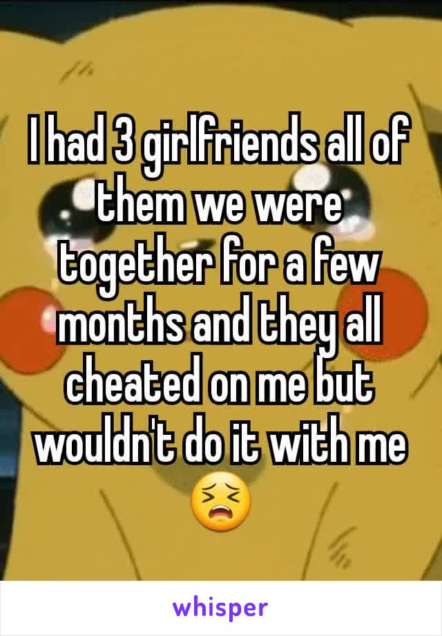 I had 3 girlfriends all of them we were together for a few months and they all cheated on me but wouldn't do it with me😣