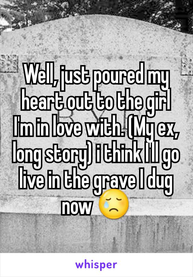 Well, just poured my heart out to the girl I'm in love with. (My ex, long story) i think I'll go live in the grave I dug now 😢