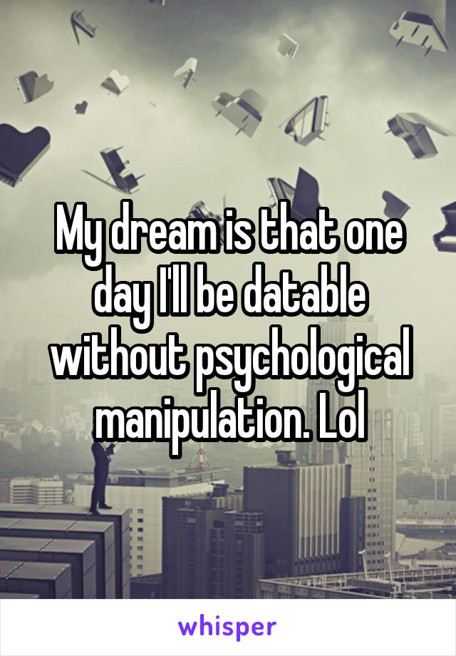 My dream is that one day I'll be datable without psychological manipulation. Lol