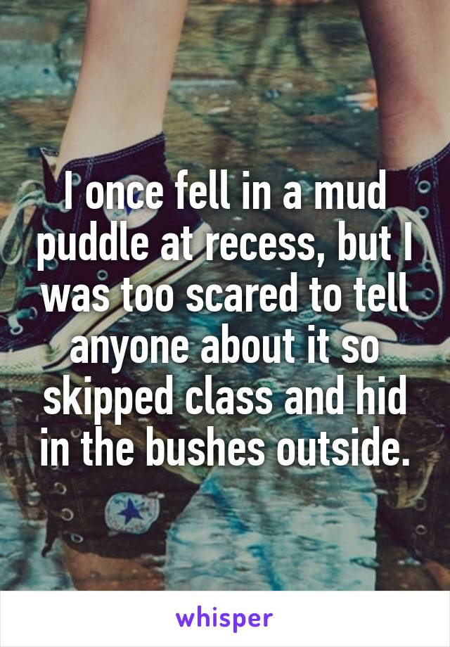I once fell in a mud puddle at recess, but I was too scared to tell anyone about it so skipped class and hid in the bushes outside.