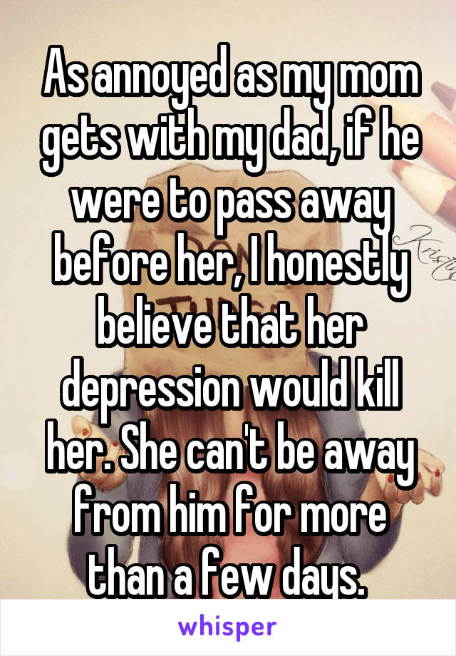 As annoyed as my mom gets with my dad, if he were to pass away before her, I honestly believe that her depression would kill her. She can't be away from him for more than a few days.