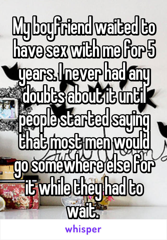 My boyfriend waited to have sex with me for 5 years. I never had any doubts about it until people started saying that most men would go somewhere else for it while they had to wait.