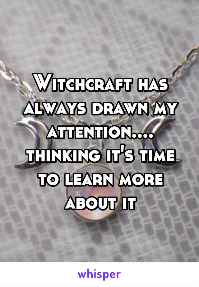 Witchcraft has always drawn my attention.... thinking it's time to learn more about it