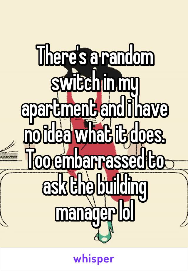There's a random switch in my apartment and i have no idea what it does. Too embarrassed to ask the building manager lol