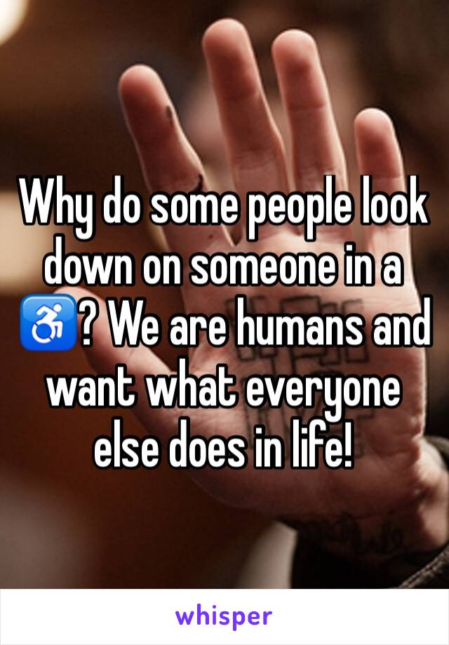 Why do some people look down on someone in a ♿️? We are humans and want what everyone else does in life!