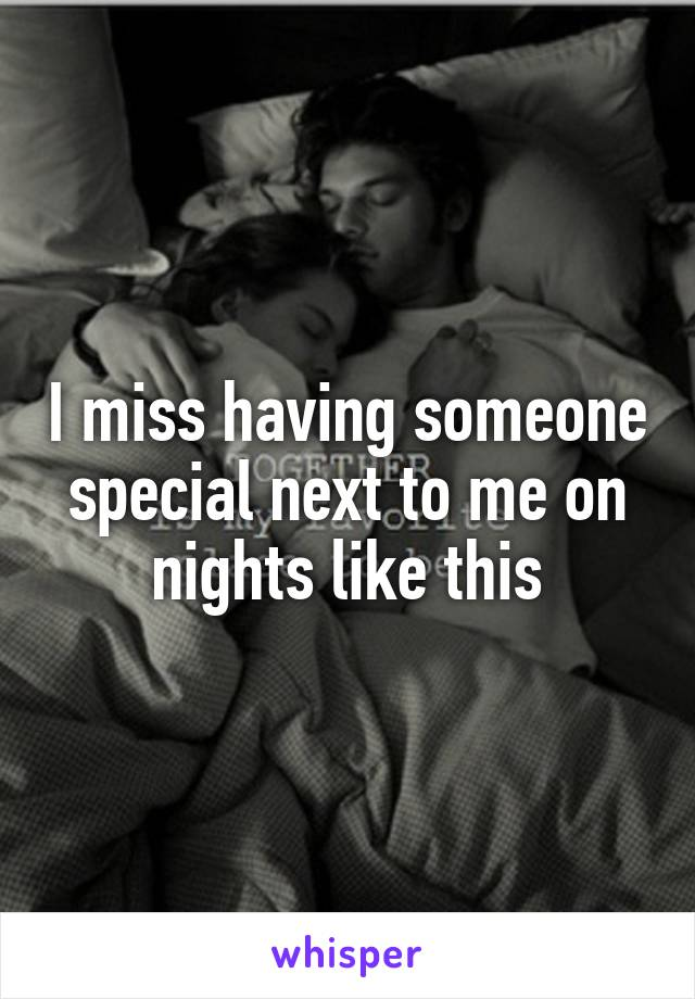 I miss having someone special next to me on nights like this