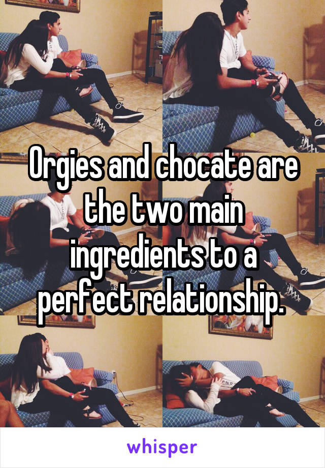 Orgies and chocate are the two main ingredients to a perfect relationship.
