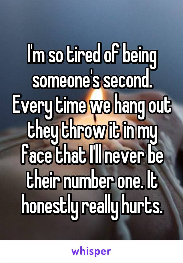 I'm so tired of being someone's second. Every time we hang out they throw it in my face that I'll never be their number one. It honestly really hurts.