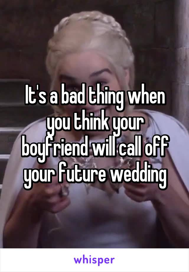It's a bad thing when you think your boyfriend will call off your future wedding