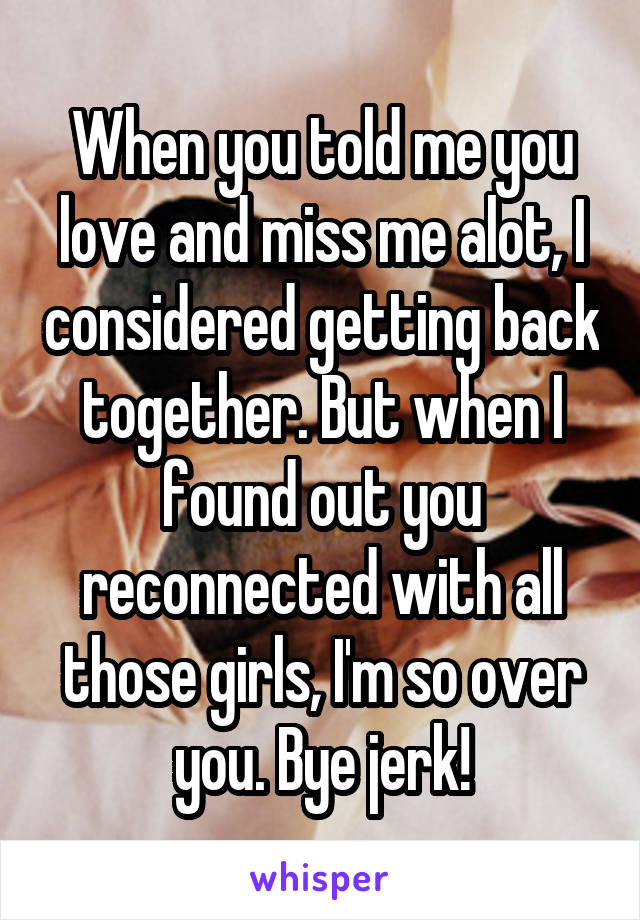 When you told me you love and miss me alot, I considered getting back together. But when I found out you reconnected with all those girls, I'm so over you. Bye jerk!