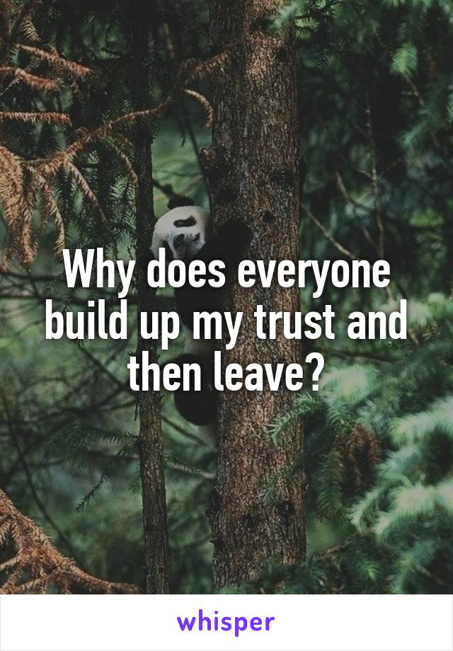 Why does everyone build up my trust and then leave?