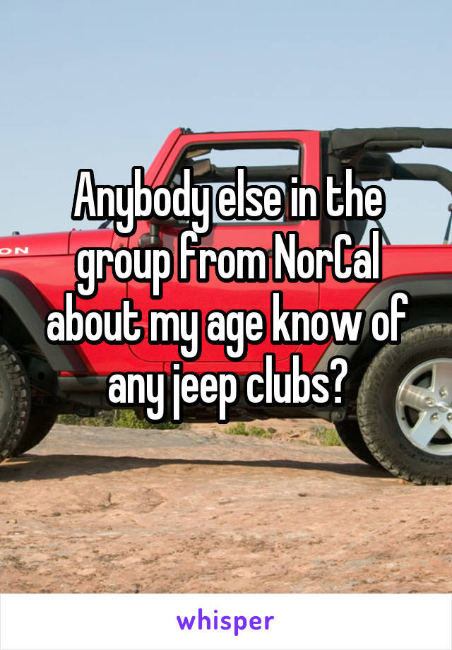 Anybody else in the group from NorCal about my age know of any jeep clubs?