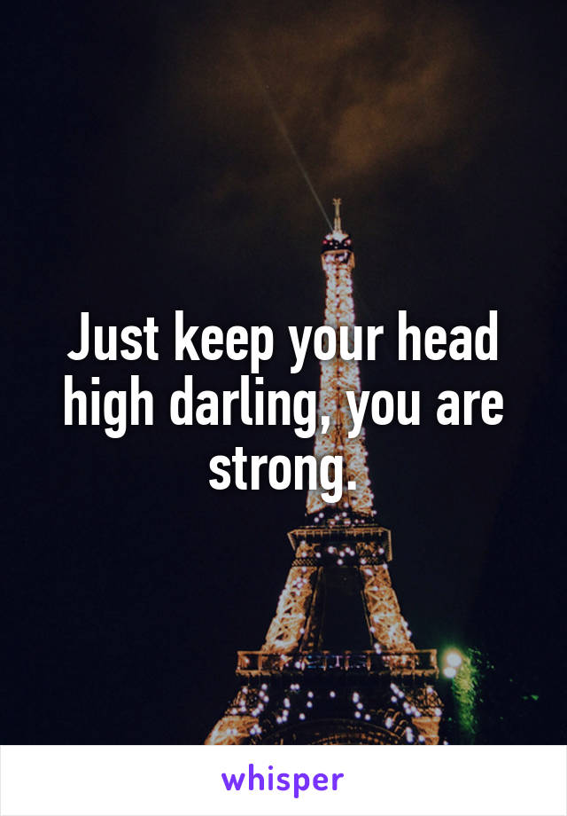 Just keep your head high darling, you are strong.